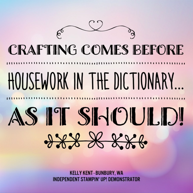 Crafting comes before housework in the dictionary - as it should! Kelly Kent - mypapercraftjourney.com.